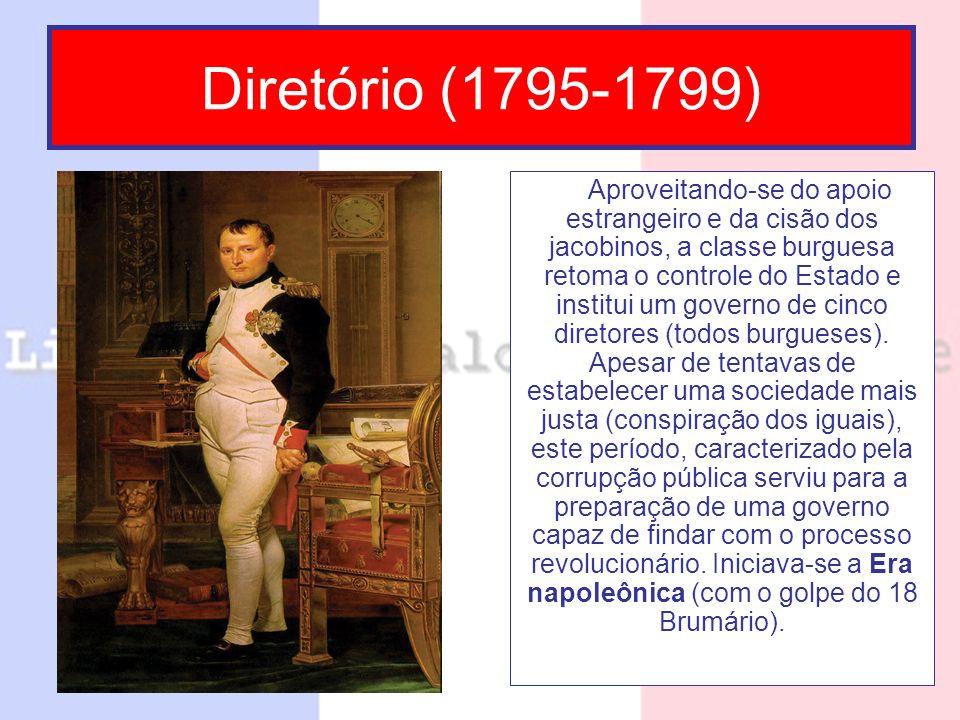 Diretório (1795-1799) Aproveitando-se do apoio estrangeiro e da cisão dos jacobinos, a classe burguesa retoma o controle do Estado e institui um gover