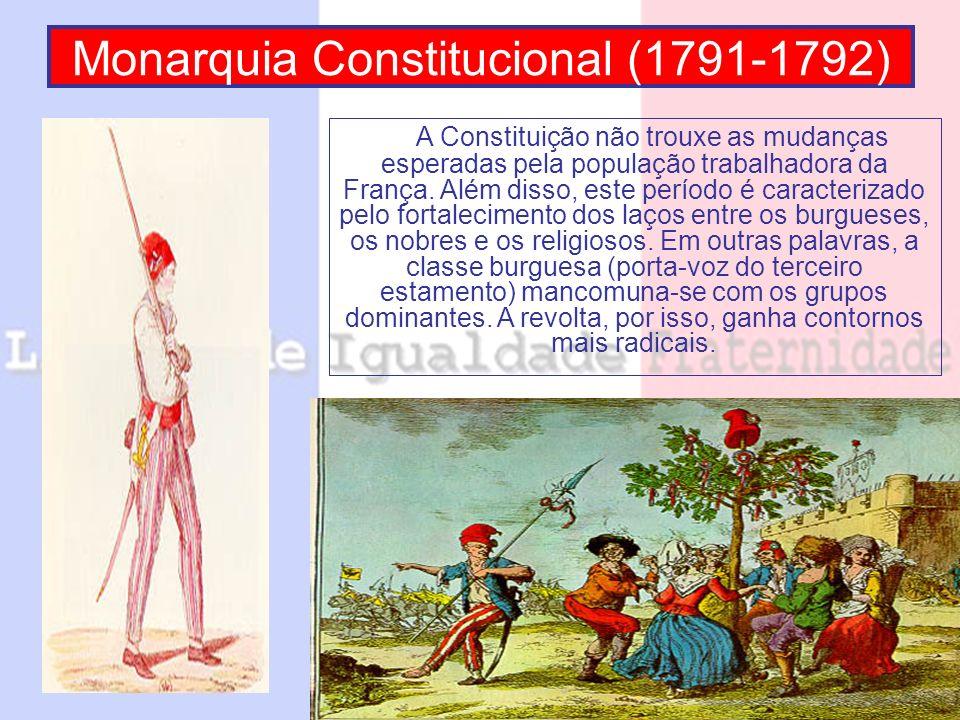 Monarquia Constitucional (1791-1792) A Constituição não trouxe as mudanças esperadas pela população trabalhadora da França. Além disso, este período é