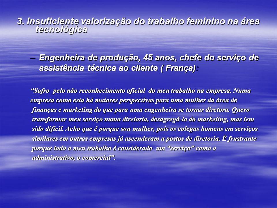 3. Insuficiente valorização do trabalho feminino na área tecnológica –Engenheira de produção, 45 anos, chefe do serviço de assistência técnica ao clie