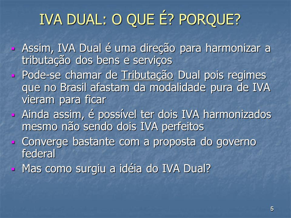 6 ORIGEM DO IVA DUAL IVA Dual na literatura (Bird e Gendron) é uma percepção de que imposto do tipo IVA pode ser atribuído ao governo subnacional IVA Dual na literatura (Bird e Gendron) é uma percepção de que imposto do tipo IVA pode ser atribuído ao governo subnacional Isso nos reporta a uma modalidade antiga de IVA Dual Isso nos reporta a uma modalidade antiga de IVA Dual O arranjo IPI/ICM em 1967 mesmo com modelo e contexto diferentes o Brasil foi o 1º País a atribuir imposto do tipo IVA a dois níveis de governo O arranjo IPI/ICM em 1967 mesmo com modelo e contexto diferentes o Brasil foi o 1º País a atribuir imposto do tipo IVA a dois níveis de governo então a origem não é o Governo FHC (PEC 175/95), não é o Governo Lula (mar/07), não é o Fórum Fiscal dos Estados, não é o arranjo canadense adotado em 1992 (Good and Services Tax – GST e Quebec Sales Tax – QST) então a origem não é o Governo FHC (PEC 175/95), não é o Governo Lula (mar/07), não é o Fórum Fiscal dos Estados, não é o arranjo canadense adotado em 1992 (Good and Services Tax – GST e Quebec Sales Tax – QST) O que é uma vantagem pois se imposto bom é imposto velho talvez haja espaço para discutir a alternativa do IVA Dual O que é uma vantagem pois se imposto bom é imposto velho talvez haja espaço para discutir a alternativa do IVA Dual