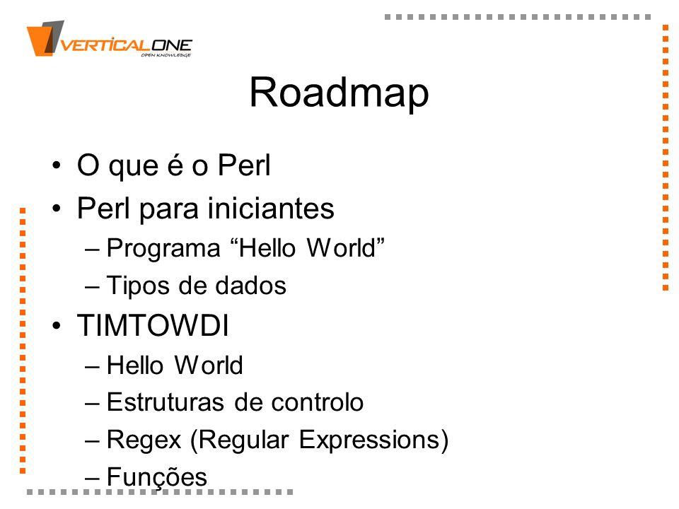 Roadmap O que é o Perl Perl para iniciantes –Programa Hello World –Tipos de dados TIMTOWDI –Hello World –Estruturas de controlo –Regex (Regular Expres