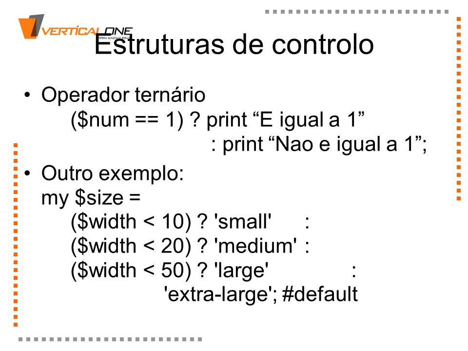 Estruturas de controlo Operador ternário ($num == 1) ? print E igual a 1 : print Nao e igual a 1; Outro exemplo: my $size = ($width < 10) ? 'small' :