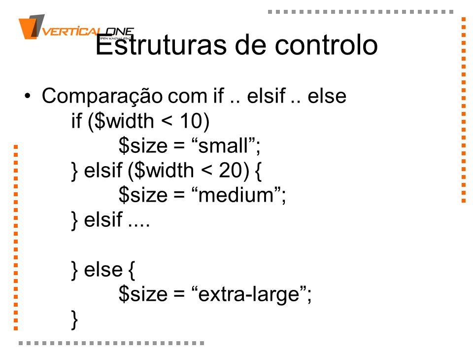 Estruturas de controlo Comparação com if.. elsif.. else if ($width < 10) $size = small; } elsif ($width < 20) { $size = medium; } elsif.... } else { $