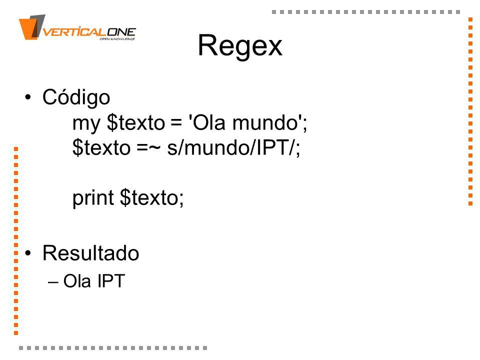 Regex Código my $texto = 'Ola mundo'; $texto =~ s/mundo/IPT/; print $texto; Resultado –Ola IPT
