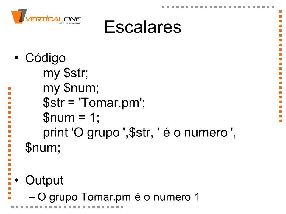 Escalares Código my $str; my $num; $str = 'Tomar.pm'; $num = 1; print 'O grupo ',$str, ' é o numero ', $num; Output –O grupo Tomar.pm é o numero 1