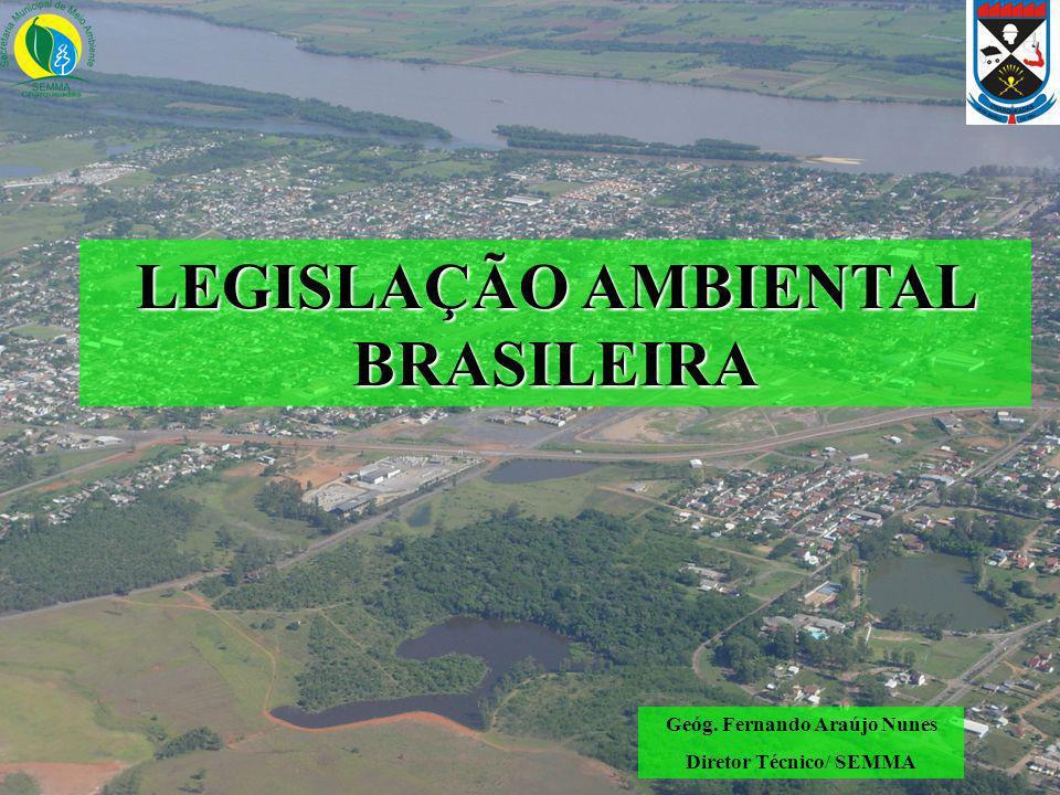 LEGISLAÇÃO AMBIENTAL BRASILEIRA Geóg. Fernando Araújo Nunes Diretor Técnico/ SEMMA