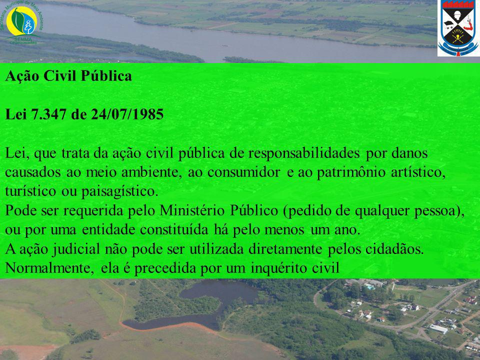 Ação Civil Pública Lei 7.347 de 24/07/1985 Lei, que trata da ação civil pública de responsabilidades por danos causados ao meio ambiente, ao consumido