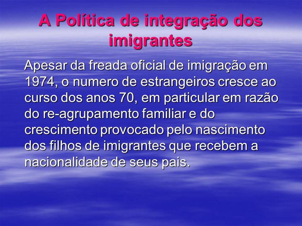 A Política de integração dos imigrantes Apesar da freada oficial de imigração em 1974, o numero de estrangeiros cresce ao curso dos anos 70, em partic