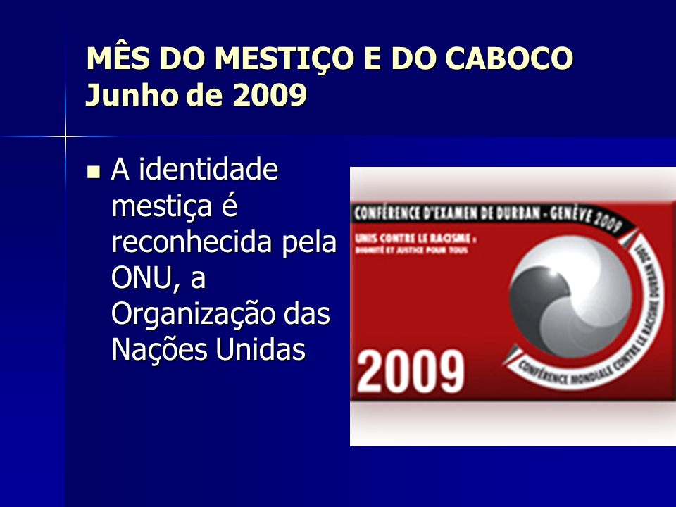 MÊS DO MESTIÇO E DO CABOCO Junho de 2009 A identidade mestiça é reconhecida pela ONU, a Organização das Nações Unidas A identidade mestiça é reconheci