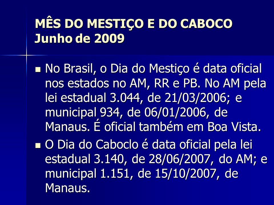 MÊS DO MESTIÇO E DO CABOCO Junho de 2009 No Brasil, o Dia do Mestiço é data oficial nos estados no AM, RR e PB. No AM pela lei estadual 3.044, de 21/0