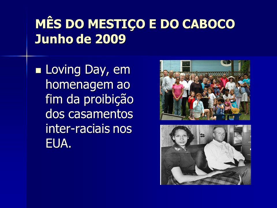 MÊS DO MESTIÇO E DO CABOCO Junho de 2009 Loving Day, em homenagem ao fim da proibição dos casamentos inter-raciais nos EUA. Loving Day, em homenagem a
