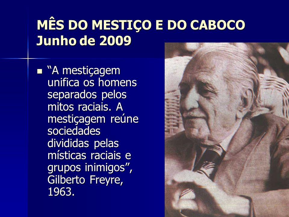 MÊS DO MESTIÇO E DO CABOCO Junho de 2009 A mestiçagem unifica os homens separados pelos mitos raciais. A mestiçagem reúne sociedades divididas pelas m
