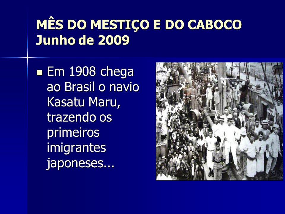 MÊS DO MESTIÇO E DO CABOCO Junho de 2009 Em 1908 chega ao Brasil o navio Kasatu Maru, trazendo os primeiros imigrantes japoneses... Em 1908 chega ao B