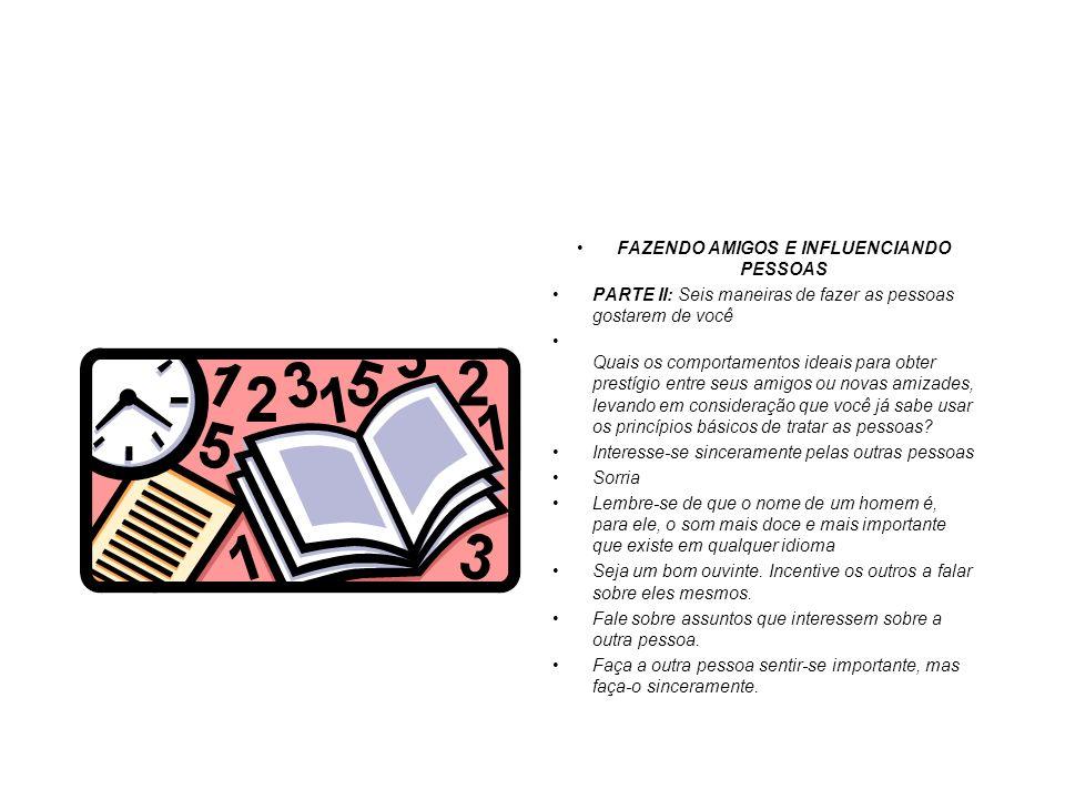 FAZENDO AMIGOS E INFLUENCIANDO PESSOAS PARTE II: Seis maneiras de fazer as pessoas gostarem de você Quais os comportamentos ideais para obter prestígi