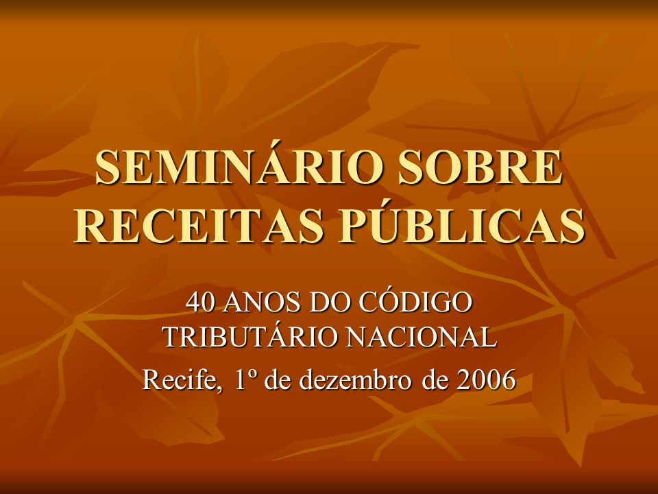 SEMINÁRIO SOBRE RECEITAS PÚBLICAS 40 ANOS DO CÓDIGO TRIBUTÁRIO NACIONAL Recife, 1º de dezembro de 2006