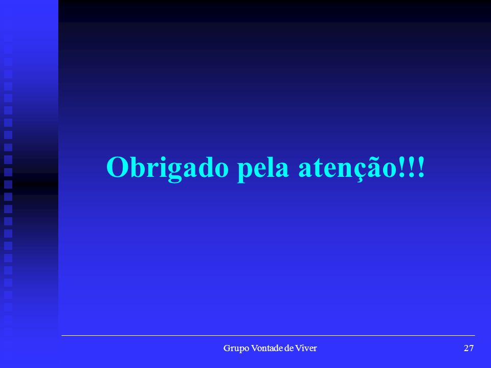 Grupo Vontade de Viver28 Em Salvador, Bahia - através de: Em Salvador, Bahia - através de: CAIXA PORSTAL 8615 CEP 41841-970 Salvador / Bahia CAIXA PORSTAL 8615 CEP 41841-970 Salvador / Bahia E-mail: contato@vontadedeviver.org.br E-mail: contato@vontadedeviver.org.brcontato@vontadedeviver.org.br Endereço na Internet : www.vontadedeviver.org.br Endereço na Internet : www.vontadedeviver.org.brwww.vontadedeviver.org.br Tel: (071) 3321-7646 Tel: (071) 3321-7646 Fax: (071) 3321-7646 Fax: (071) 3321-7646 Como Ajudar Financeiramente O Grupo.