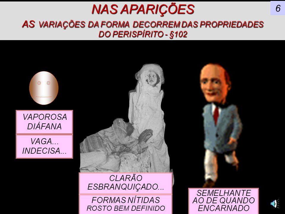 NAS APARIÇÕES AS VARIAÇÕES DA FORMA DECORREM DAS PROPRIEDADES DO PERISPÍRITO - §102 6 VAPOROSA DIÁFANA VAGA...