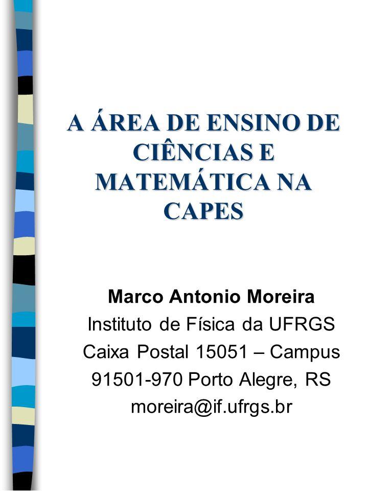 A ÁREA DE ENSINO DE CIÊNCIAS E MATEMÁTICA NA CAPES Marco Antonio Moreira Instituto de Física da UFRGS Caixa Postal 15051 – Campus 91501-970 Porto Aleg