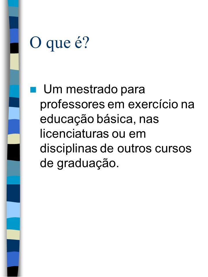 O que é? Um mestrado para professores em exercício na educação básica, nas licenciaturas ou em disciplinas de outros cursos de graduação.