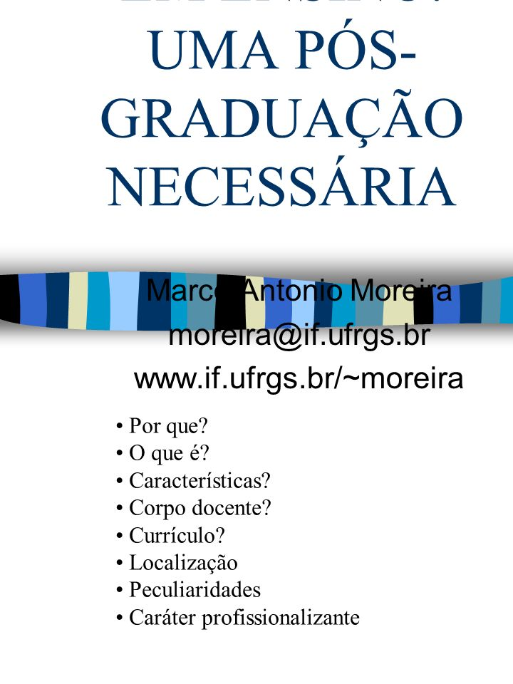 O MESTRADO EM ENSINO: UMA PÓS- GRADUAÇÃO NECESSÁRIA Marco Antonio Moreira moreira@if.ufrgs.br www.if.ufrgs.br/~moreira Por que? O que é? Característic
