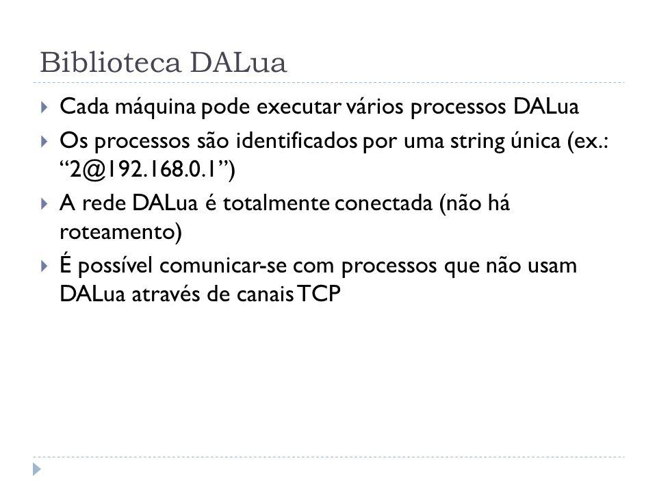 Módulo dalua Envio de mensagens dalua.send(dest_procs, nome_func, arg1, arg2,...) Cada mensagem é uma chamada de função remota dest_procs pode ser um ou mais identificadores de processo Argumentos podem ser number, string, boolean, table ou function Retorna um identificador único para a chamada dalua.acksend Processos destinatários enviam uma confirmação de recebimento Exemplo -- Envia uma chamada à função print do processo 2 dalua.send(2@192.168.1.2, print, hello world!)