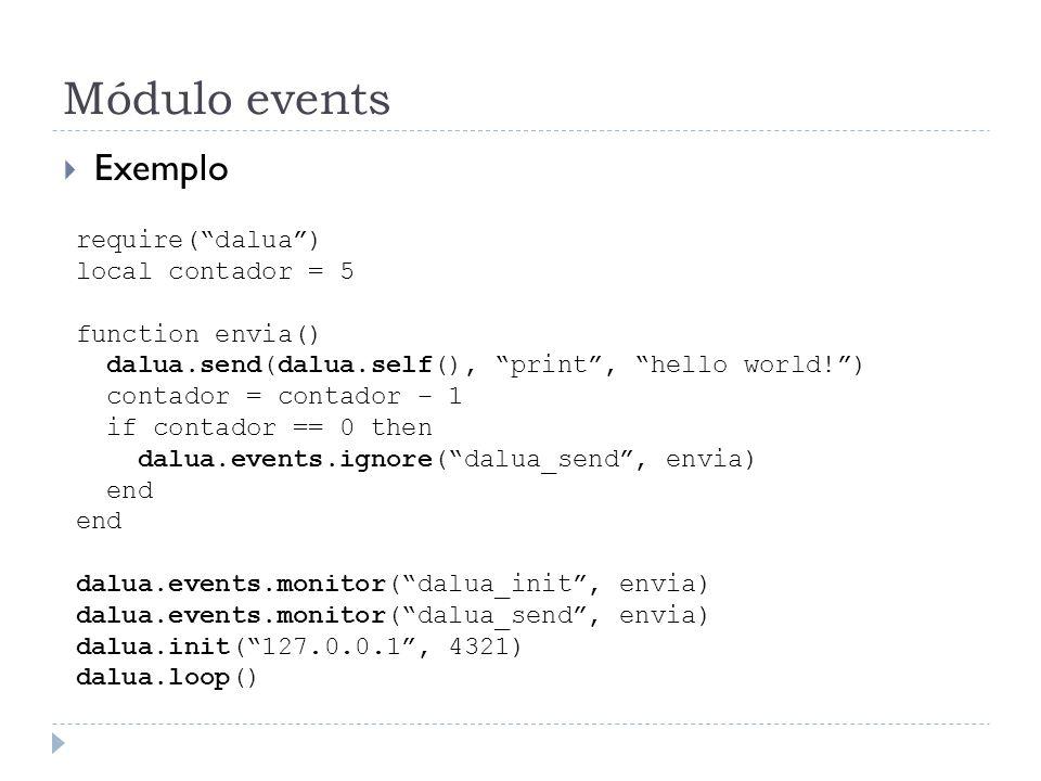 Módulo events Exemplo require(dalua) local contador = 5 function envia() dalua.send(dalua.self(), print, hello world!) contador = contador – 1 if cont