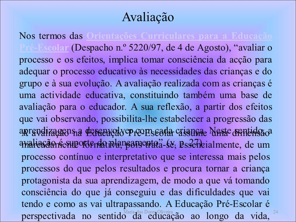 Maria das Dores Oliveira24 Avaliação Nos termos das Orientações Curriculares para a Educação Pré-Escolar (Despacho n.º 5220/97, de 4 de Agosto), avaliar o processo e os efeitos, implica tomar consciência da acção para adequar o processo educativo às necessidades das crianças e do grupo e à sua evolução.