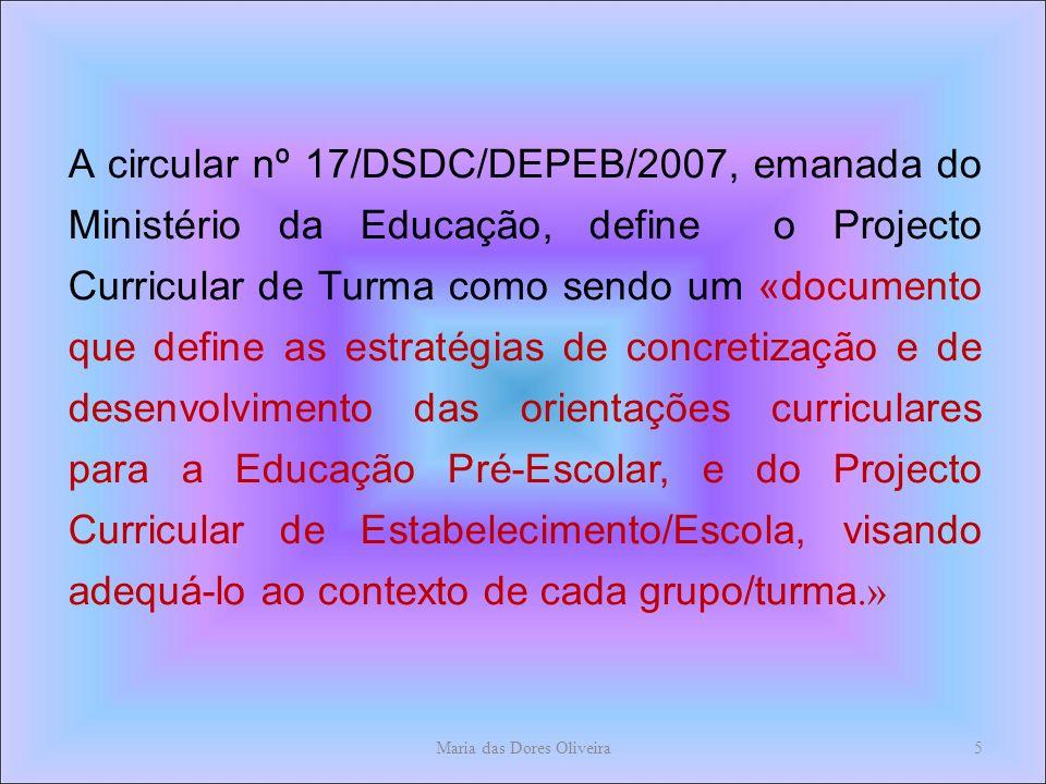 A circular nº 17/DSDC/DEPEB/2007, emanada do Ministério da Educação, define o Projecto Curricular de Turma como sendo um «documento que define as estratégias de concretização e de desenvolvimento das orientações curriculares para a Educação Pré-Escolar, e do Projecto Curricular de Estabelecimento/Escola, visando adequá-lo ao contexto de cada grupo/turma.» Maria das Dores Oliveira5