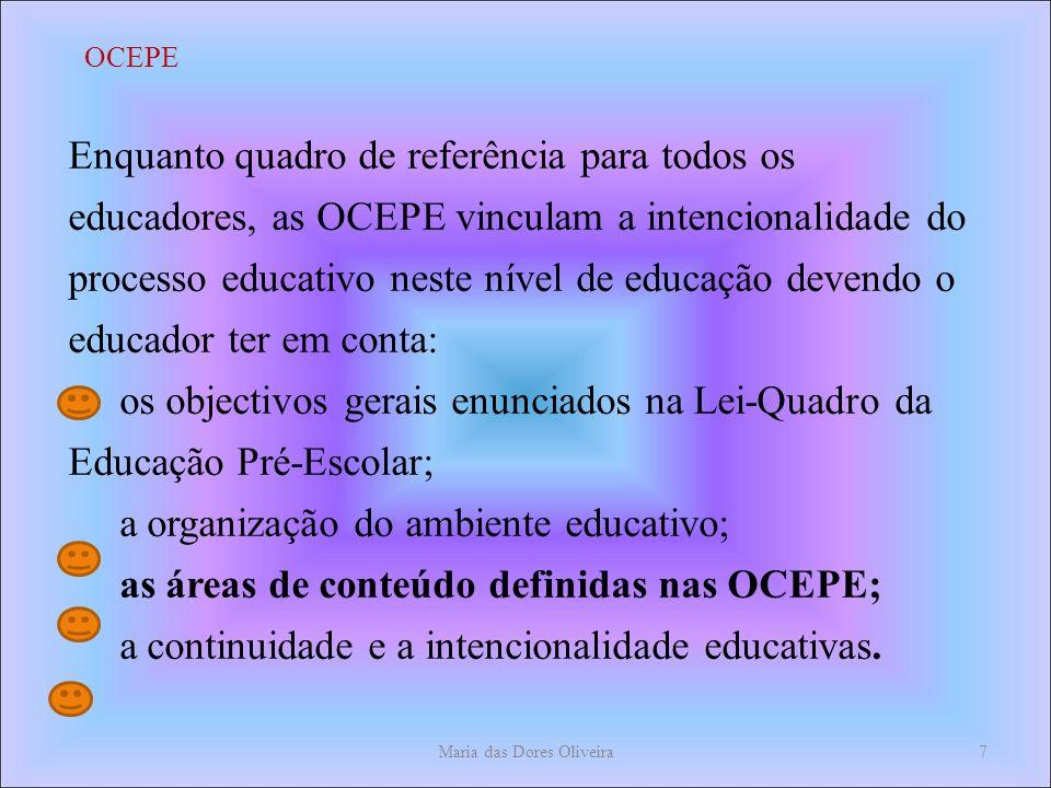 Enquanto quadro de referência para todos os educadores, as OCEPE vinculam a intencionalidade do processo educativo neste nível de educação devendo o educador ter em conta: os objectivos gerais enunciados na Lei-Quadro da Educação Pré-Escolar; a organização do ambiente educativo; as áreas de conteúdo definidas nas OCEPE; a continuidade e a intencionalidade educativas.