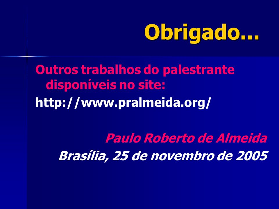 Obrigado... Outros trabalhos do palestrante disponíveis no site: http://www.pralmeida.org/ Paulo Roberto de Almeida Brasília, 25 de novembro de 2005