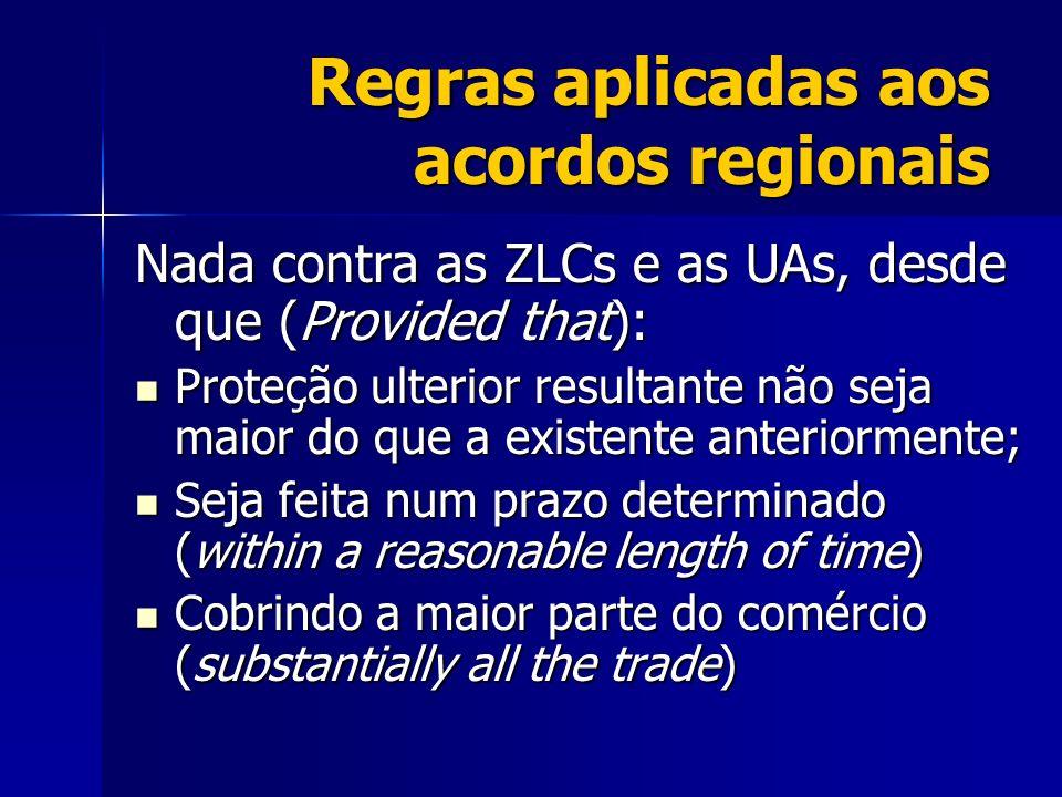 Regras aplicadas aos acordos regionais Nada contra as ZLCs e as UAs, desde que (Provided that): Proteção ulterior resultante não seja maior do que a e