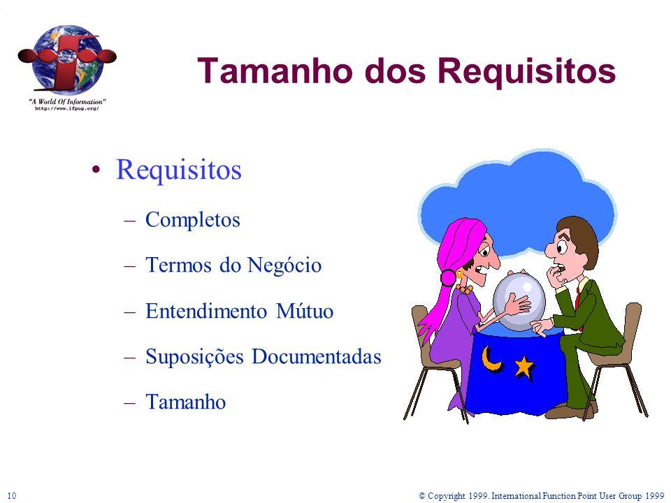 © Copyright 1999. International Function Point User Group 199910 Tamanho dos Requisitos Requisitos –Completos –Termos do Negócio –Entendimento Mútuo –