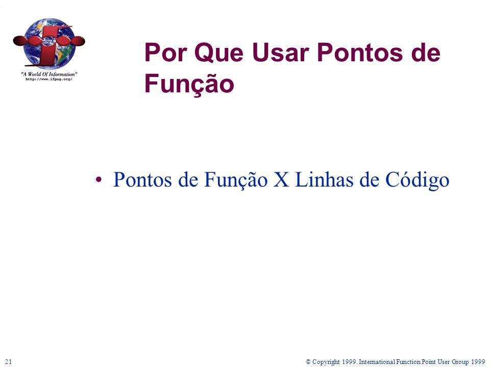 © Copyright 1999. International Function Point User Group 199921 Por Que Usar Pontos de Função Pontos de Função X Linhas de Código