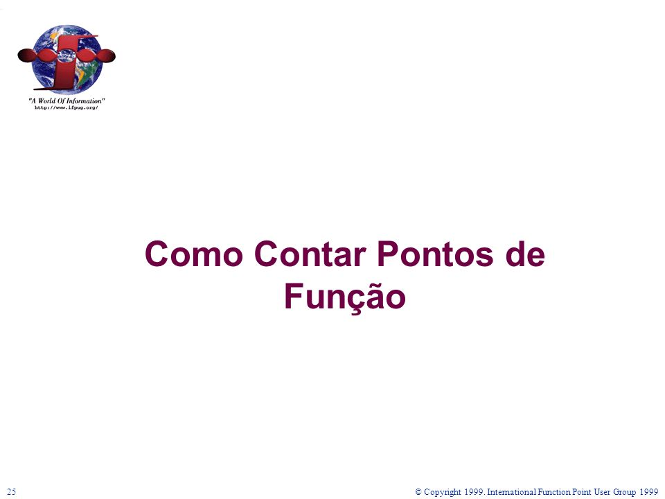 © Copyright 1999. International Function Point User Group 199925 Como Contar Pontos de Função