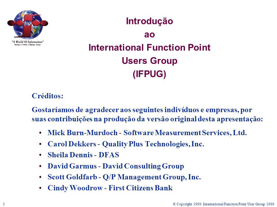 © Copyright 1999. International Function Point User Group 19993 Introdução ao International Function Point Users Group (IFPUG) Créditos: Gostaríamos d