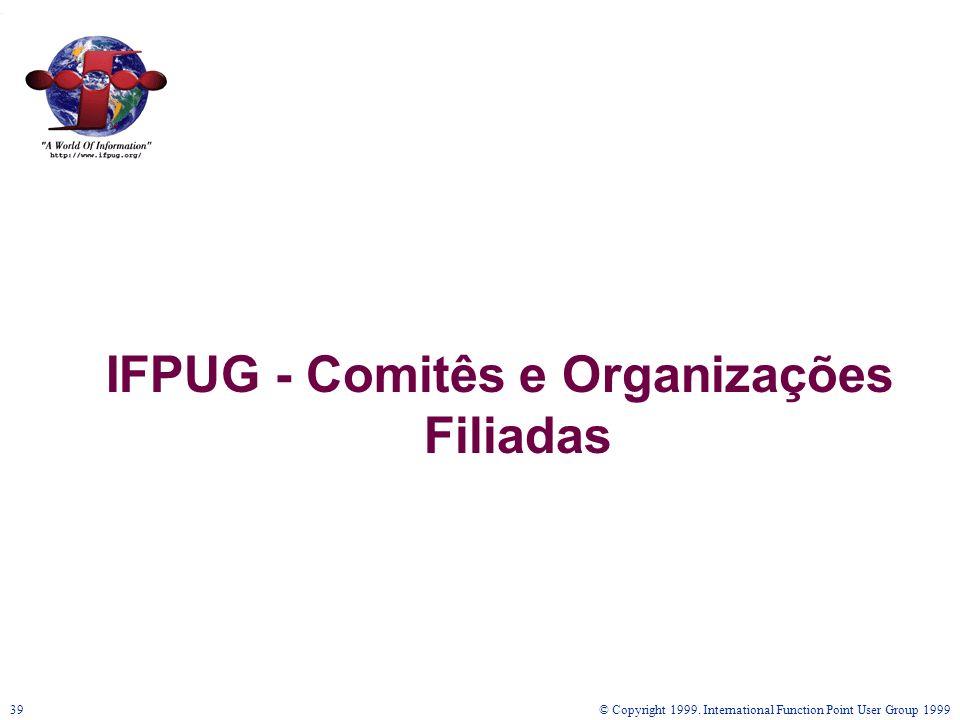 © Copyright 1999. International Function Point User Group 199939 IFPUG - Comitês e Organizações Filiadas