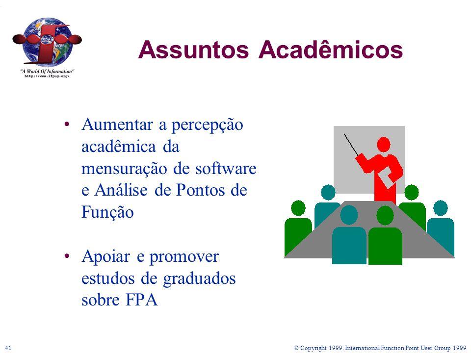 © Copyright 1999. International Function Point User Group 199941 Assuntos Acadêmicos Aumentar a percepção acadêmica da mensuração de software e Anális