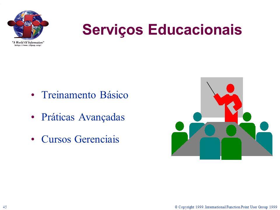 © Copyright 1999. International Function Point User Group 199945 Serviços Educacionais Treinamento Básico Práticas Avançadas Cursos Gerenciais