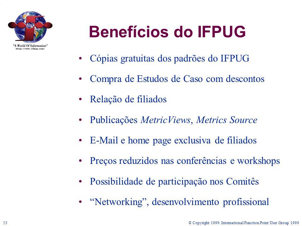 © Copyright 1999. International Function Point User Group 199953 Benefícios do IFPUG Cópias gratuitas dos padrões do IFPUG Compra de Estudos de Caso c