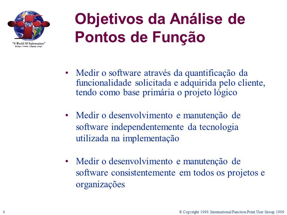 © Copyright 1999. International Function Point User Group 19996 Objetivos da Análise de Pontos de Função Medir o software através da quantificação da