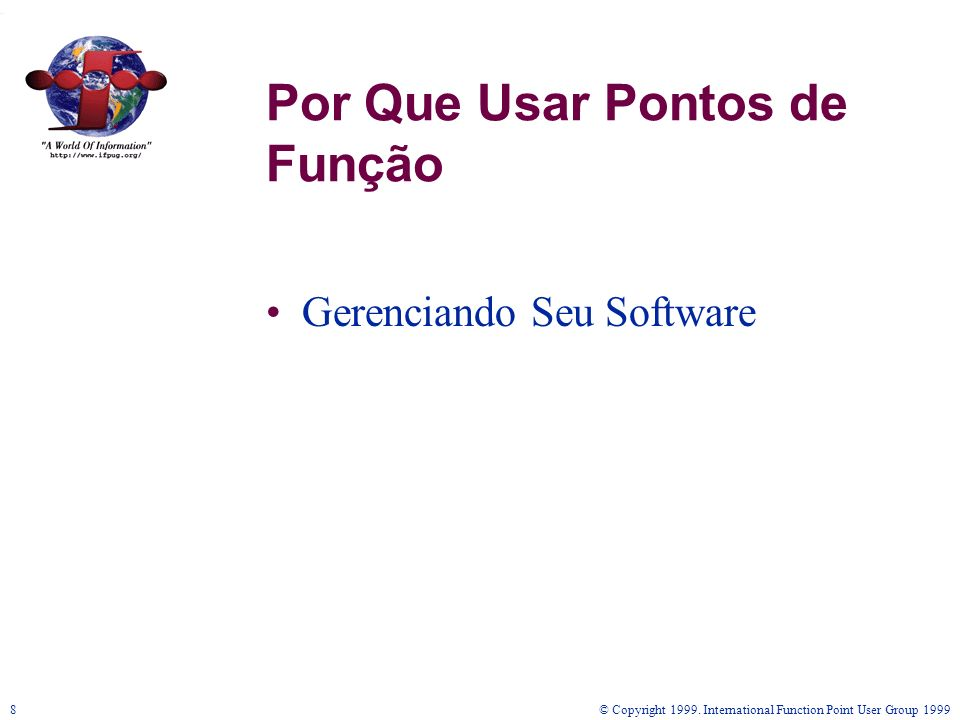 © Copyright 1999. International Function Point User Group 19998 Gerenciando Seu Software Por Que Usar Pontos de Função