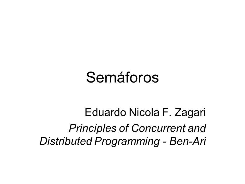 Semáforos Eduardo Nicola F. Zagari Principles of Concurrent and Distributed Programming - Ben-Ari