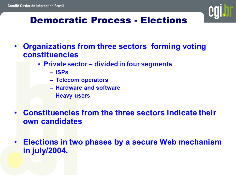 Democratic Process - Elections Organizations from three sectors forming voting constituencies Private sector – divided in four segments –ISPs –Telecom operators –Hardware and software –Heavy users Constituencies from the three sectors indicate their own candidates Elections in two phases by a secure Web mechanism in july/2004.