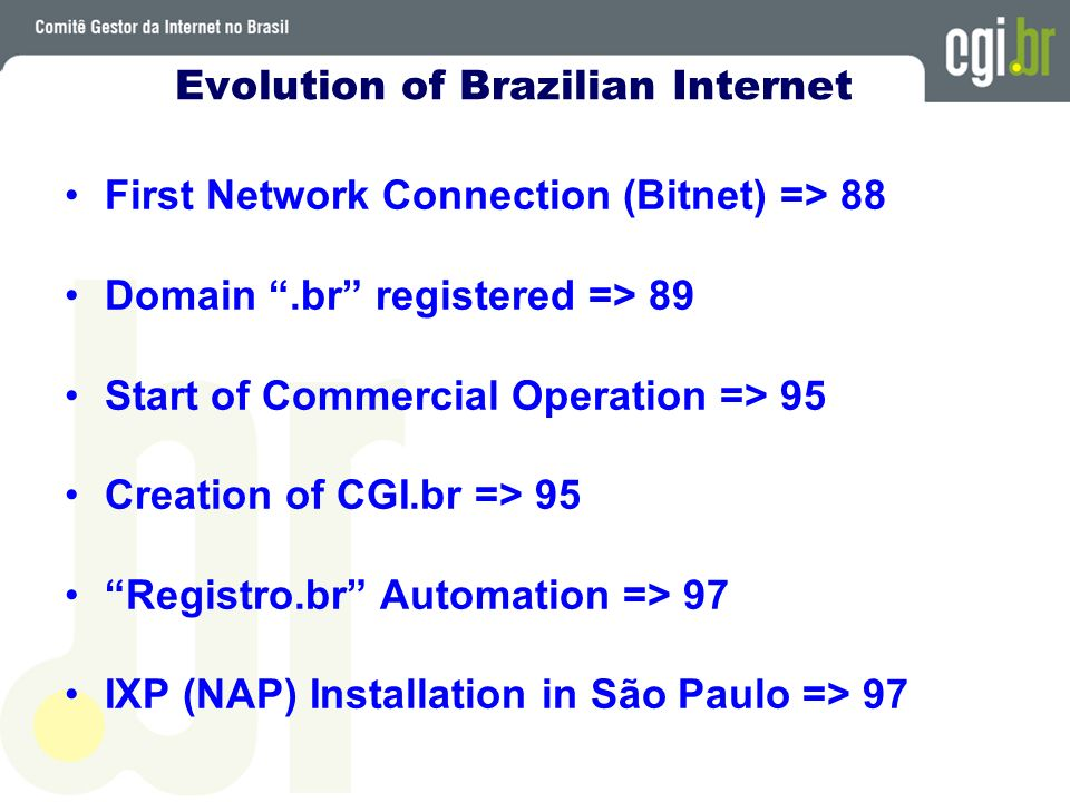 Evolution of Brazilian Internet First Network Connection (Bitnet) => 88 Domain.br registered => 89 Start of Commercial Operation => 95 Creation of CGI.br => 95 Registro.br Automation => 97 IXP (NAP) Installation in São Paulo => 97