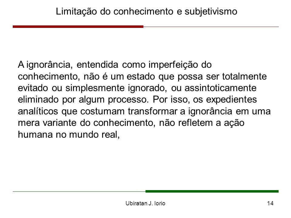 Ubiratan J. Iorio13 Limitação do conhecimento e subjetivismo Subjetivismo e ação humana dinâmica sob condições de incerteza não bayesiana são idéias a