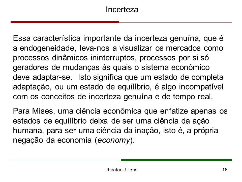 Ubiratan J. Iorio15 Incerteza O conceito de incerteza genuína é corolário da aceitação das hipóteses de ignorância e de tempo real. As implicações mai