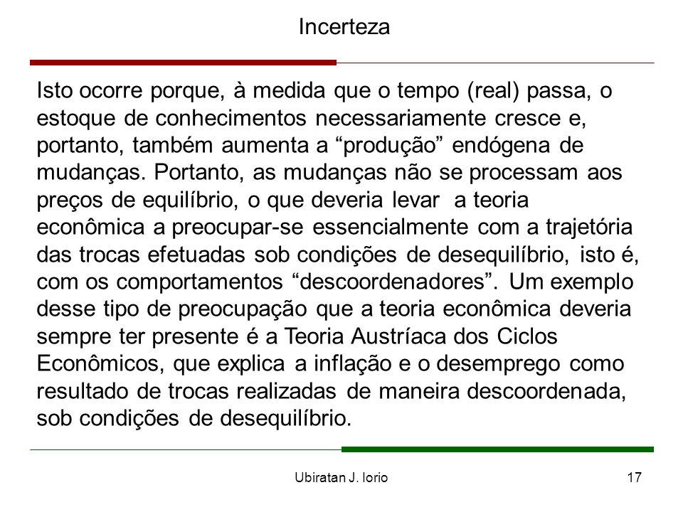 Ubiratan J. Iorio16 Incerteza Essa característica importante da incerteza genuína, que é a endogeneidade, leva-nos a visualizar os mercados como proce