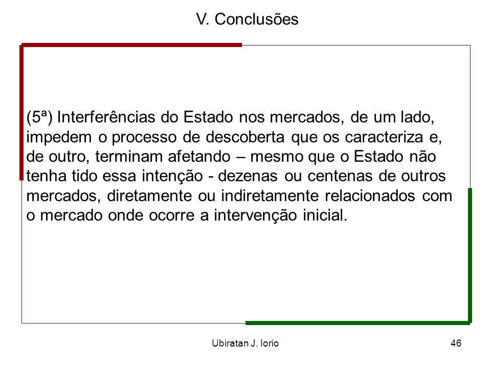 Ubiratan J. Iorio45 V. Conclusões (4ª) Qualquer interferência externa – entenda-se por isso as intervenções do Estado – nesse processo, o compromete i