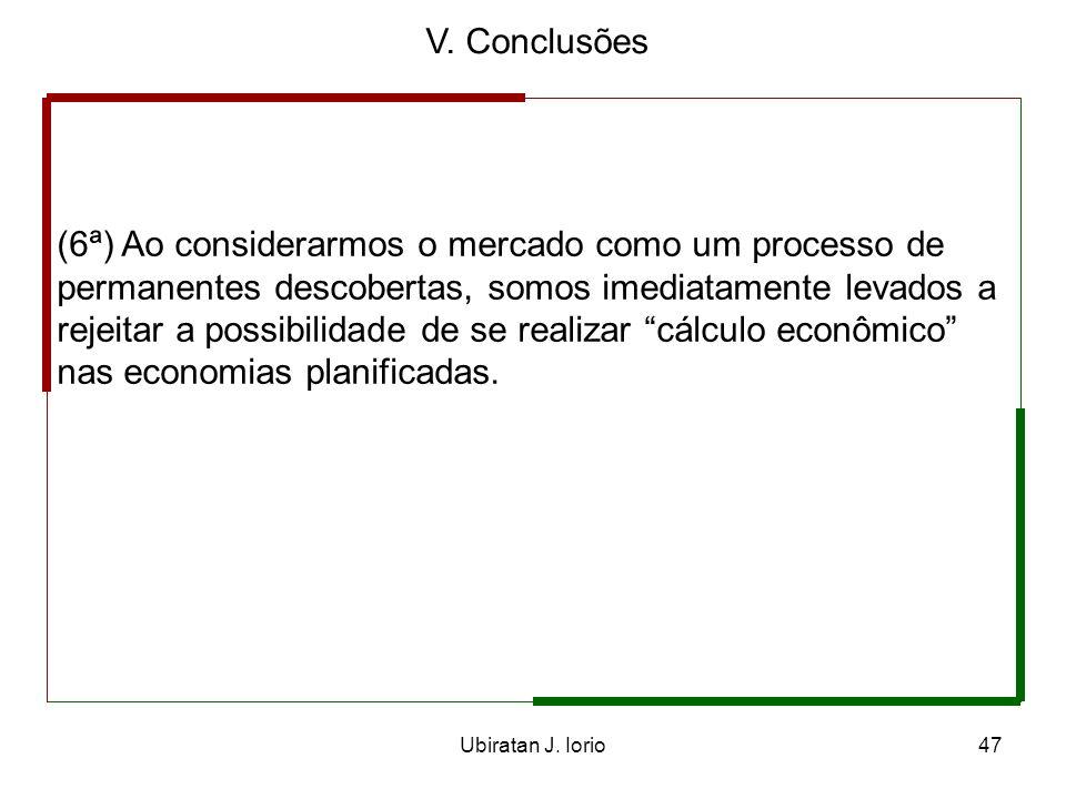 Ubiratan J. Iorio46 V. Conclusões (5ª) Interferências do Estado nos mercados, de um lado, impedem o processo de descoberta que os caracteriza e, de ou