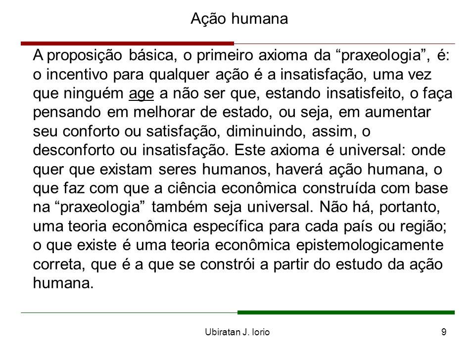 Ubiratan J. Iorio8 Ação humana Mises e a praxeologia Mises denominou de praxeologia ao estudo da ação humana, sob o ponto de vista de suas implicações